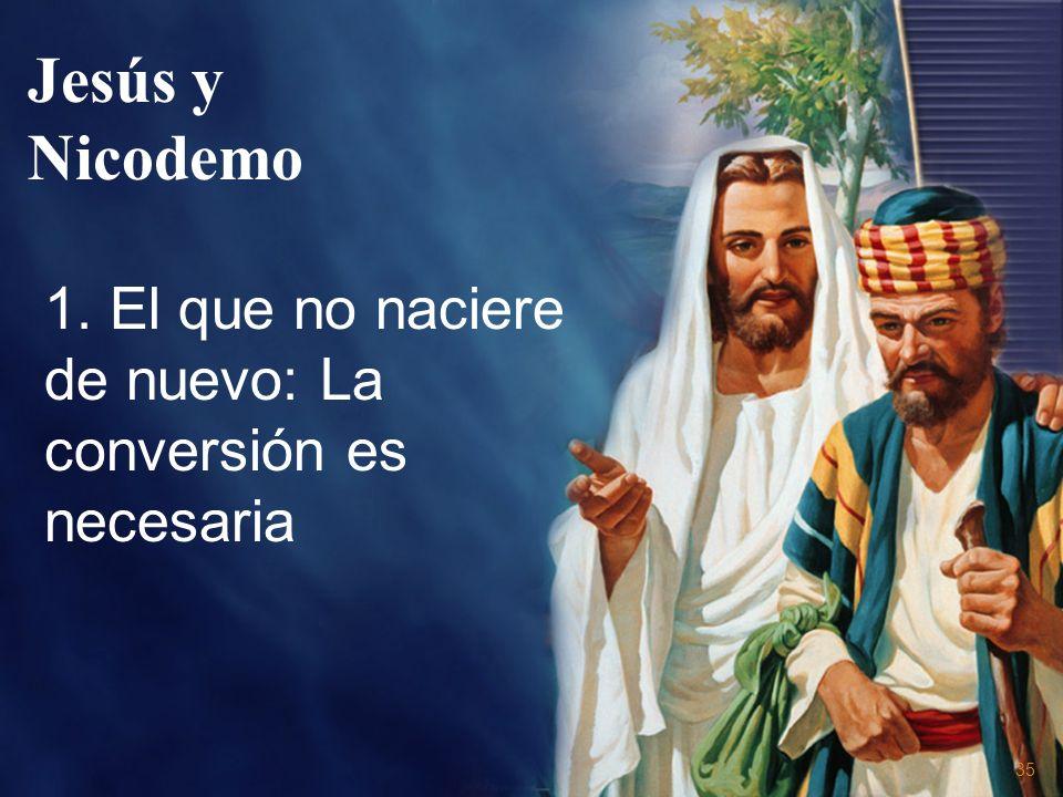 35 Jesús y Nicodemo 1. El que no naciere de nuevo: La conversión es necesaria