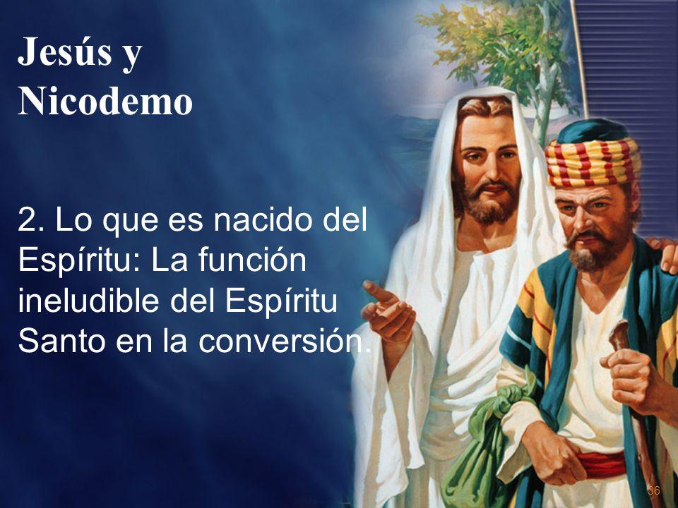 36 2. Lo que es nacido del Espíritu: La función ineludible del Espíritu Santo en la conversión. Jesús y Nicodemo