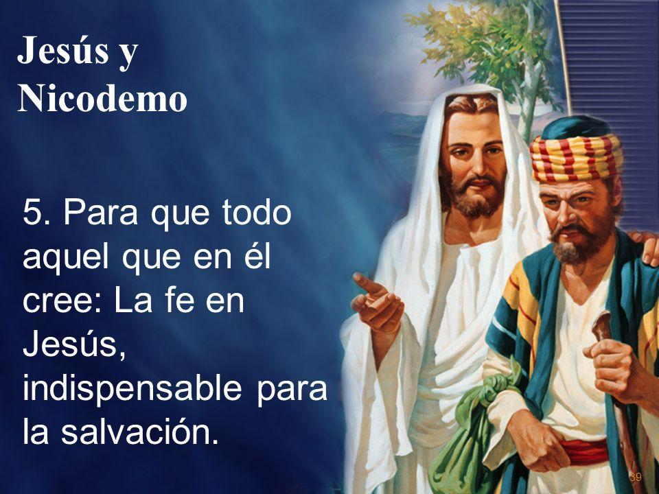 39 5. Para que todo aquel que en él cree: La fe en Jesús, indispensable para la salvación. Jesús y Nicodemo
