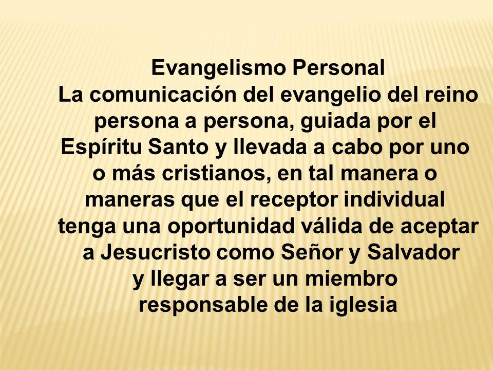 Evangelismo Personal La comunicación del evangelio del reino persona a persona, guiada por el Espíritu Santo y llevada a cabo por uno o más cristianos