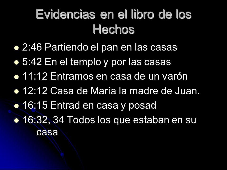 Evidencias en el libro de los Hechos 2:46 Partiendo el pan en las casas 5:42 En el templo y por las casas 11:12 Entramos en casa de un varón 12:12 Cas
