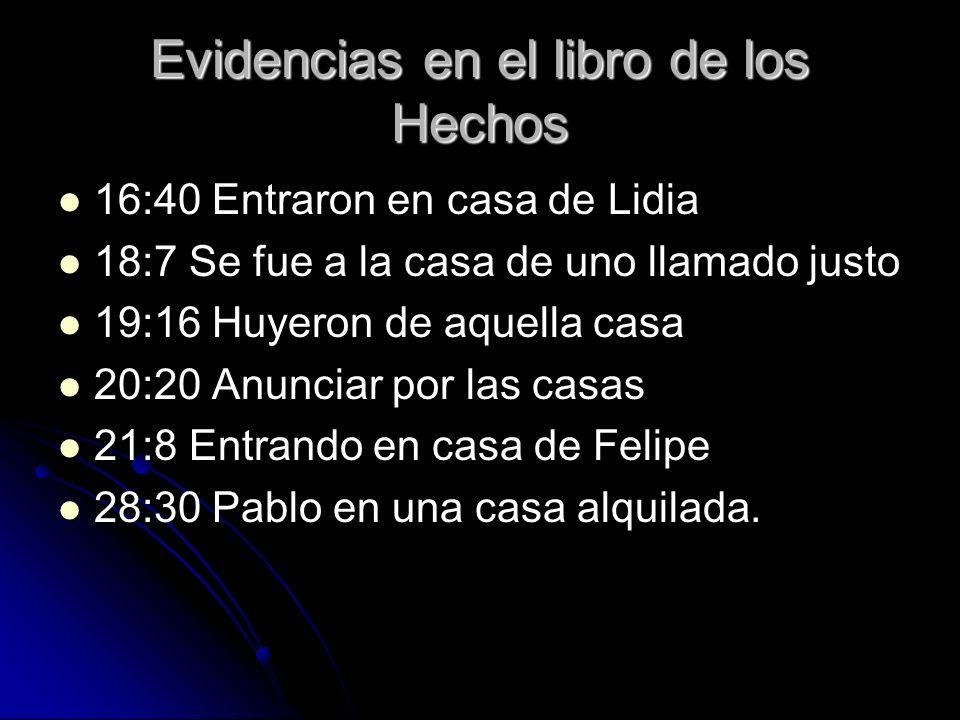 Evidencias en el libro de los Hechos 16:40 Entraron en casa de Lidia 18:7 Se fue a la casa de uno llamado justo 19:16 Huyeron de aquella casa 20:20 An
