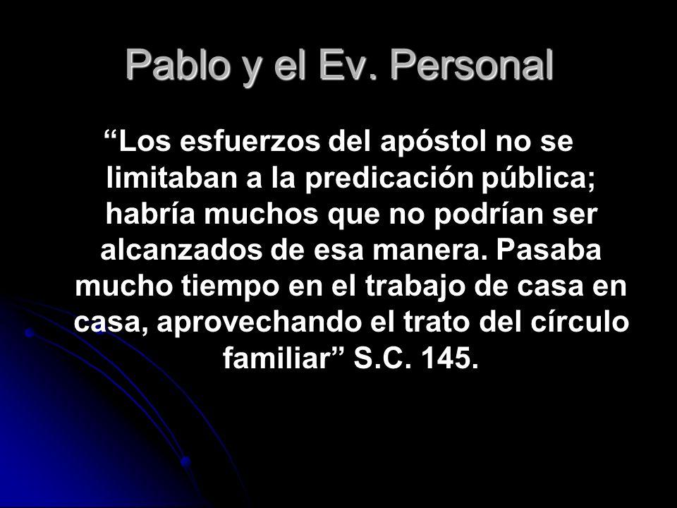 Pablo y el Ev. Personal Los esfuerzos del apóstol no se limitaban a la predicación pública; habría muchos que no podrían ser alcanzados de esa manera.