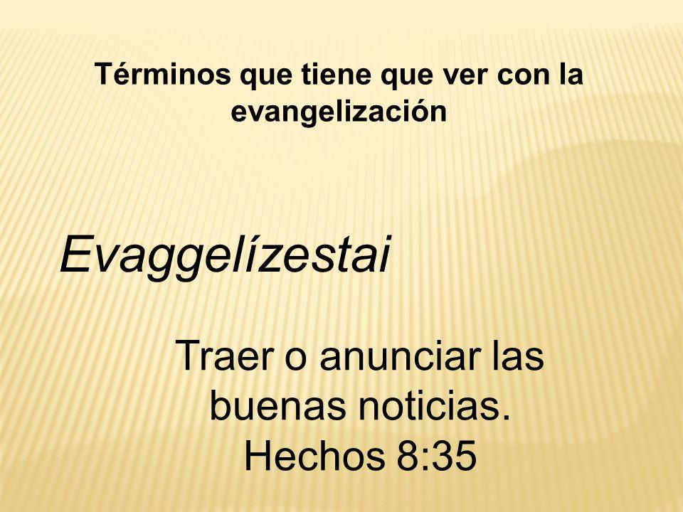 Términos que tiene que ver con la evangelización Evaggelízestai Traer o anunciar las buenas noticias. Hechos 8:35
