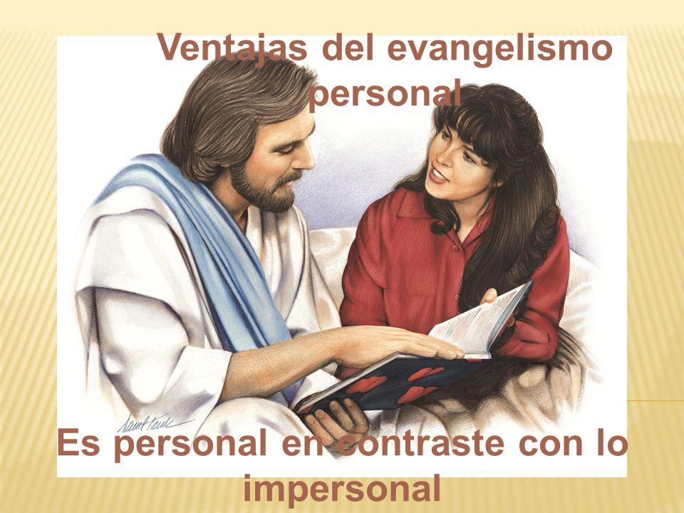 Es personal en contraste con lo impersonal Ventajas del evangelismo personal