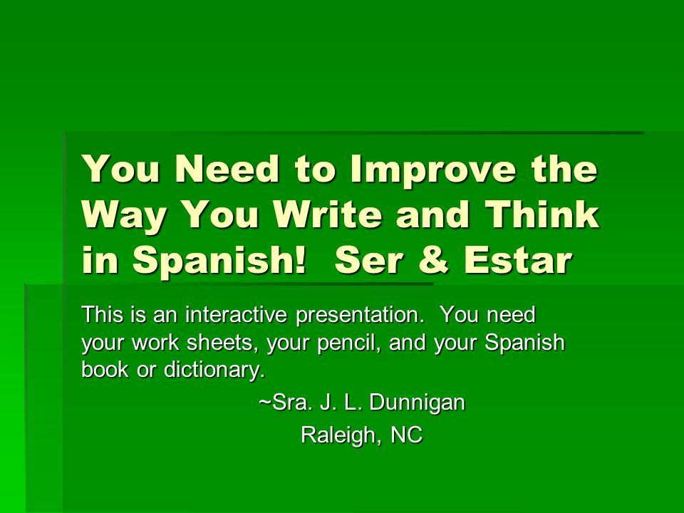 You Need to Improve the Way You Write and Think in Spanish! Ser & Estar This is an interactive presentation. You need your work sheets, your pencil, a