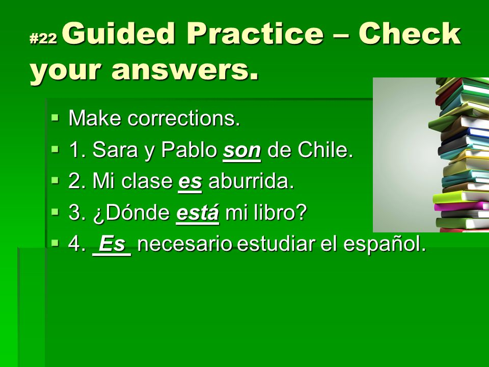 #22 Guided Practice – Check your answers. Make corrections. Make corrections. 1. Sara y Pablo son de Chile. 1. Sara y Pablo son de Chile. 2. Mi clase
