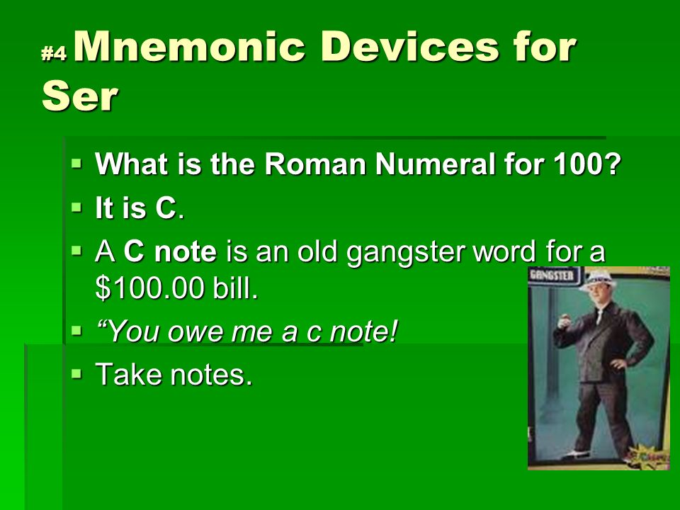 #4 Mnemonic Devices for Ser What is the Roman Numeral for 100? What is the Roman Numeral for 100? It is C. It is C. A C note is an old gangster word f