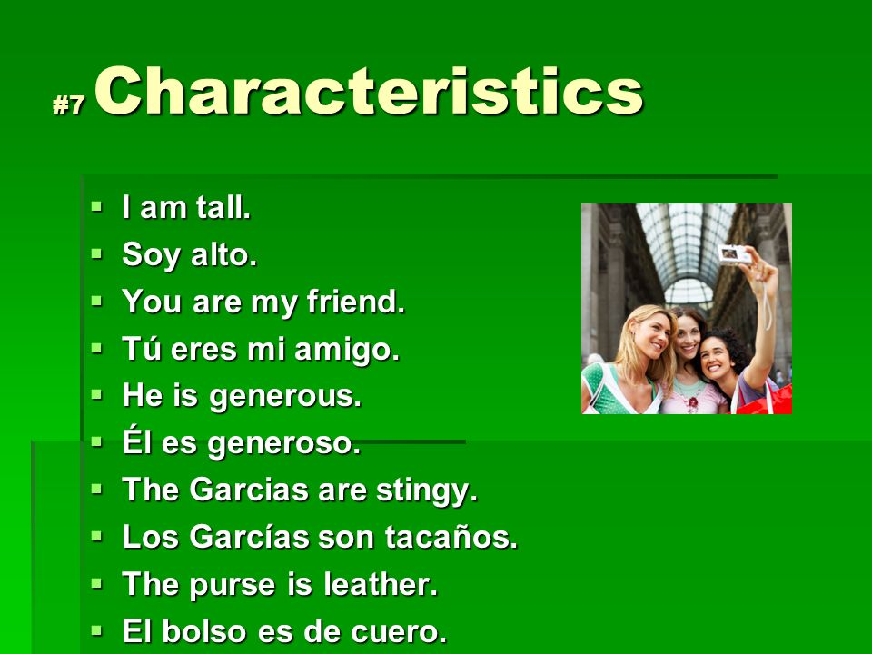 #7 Characteristics I am tall. I am tall. Soy alto. Soy alto. You are my friend. You are my friend. Tú eres mi amigo. Tú eres mi amigo. He is generous.