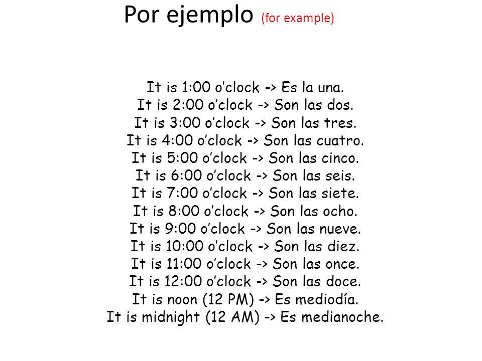 Por ejemplo (for example) It is 1:00 oclock -> Es la una. It is 2:00 oclock -> Son las dos. It is 3:00 oclock -> Son las tres. It is 4:00 oclock -> So