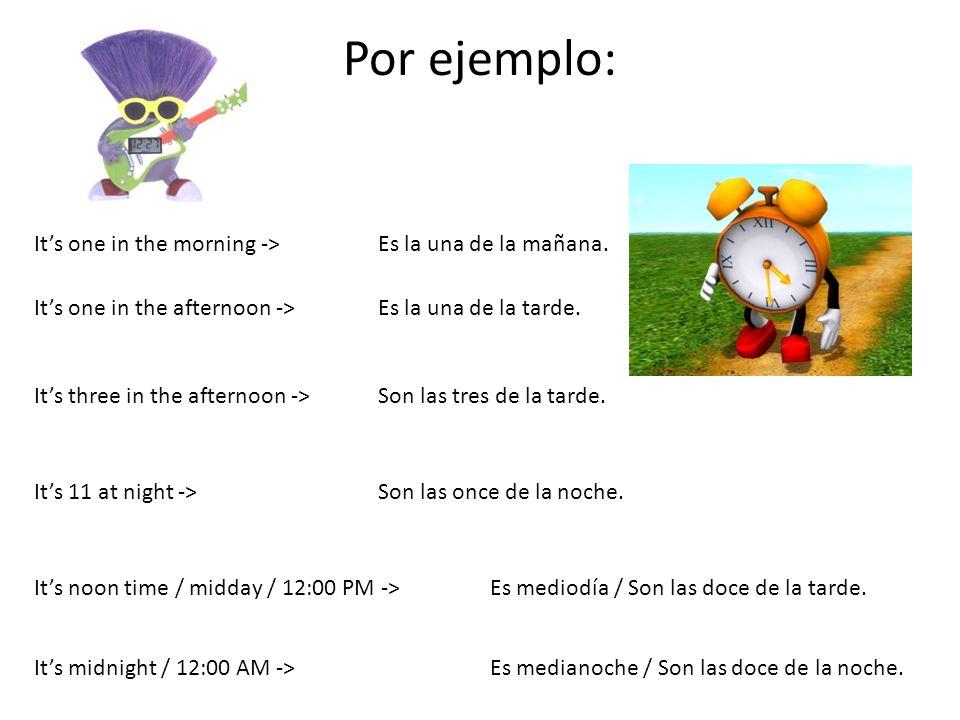 Por ejemplo: Its one in the morning ->Es la una de la mañana. Its one in the afternoon ->Es la una de la tarde. Its three in the afternoon ->Son las t