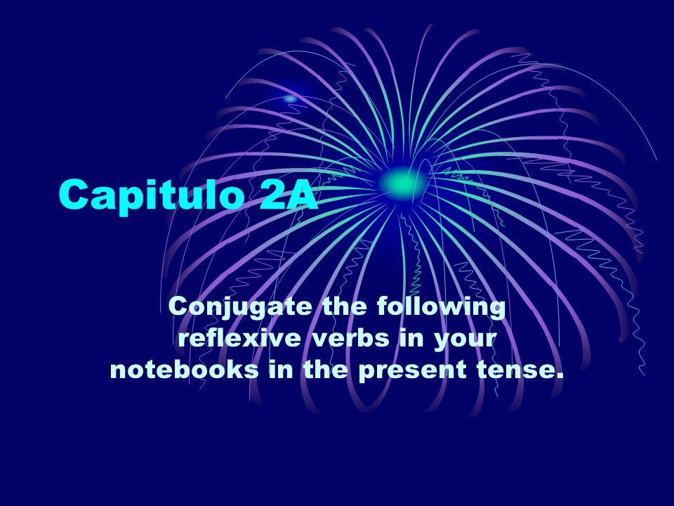 Capitulo 2A Conjugate the following reflexive verbs in your notebooks in the present tense.