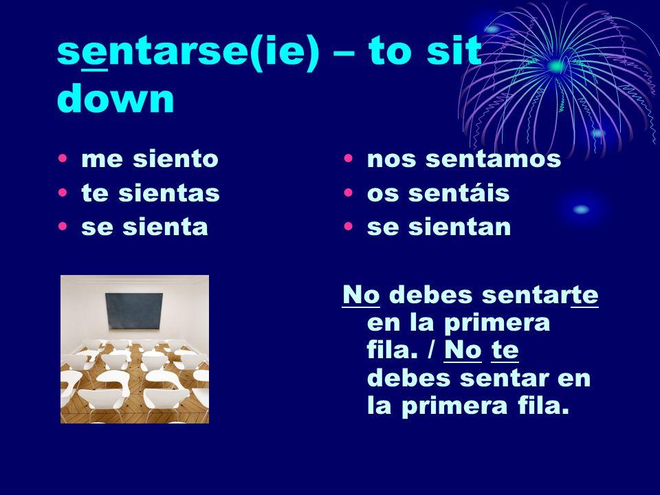 sentarse(ie) – to sit down me siento te sientas se sienta nos sentamos os sentáis se sientan No debes sentarte en la primera fila. / No te debes senta