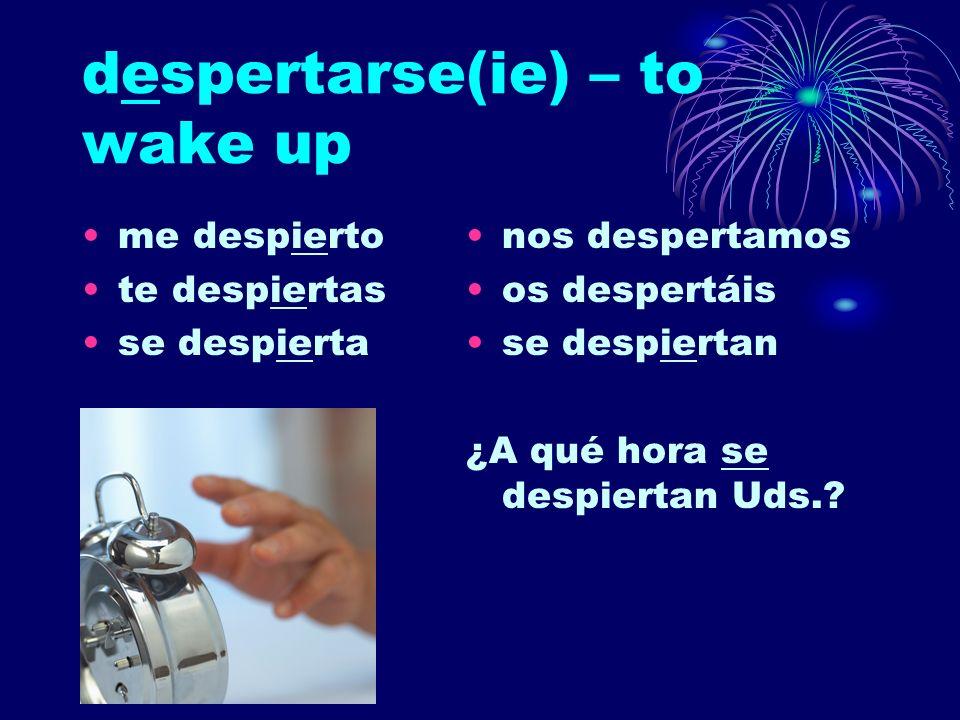 despertarse(ie) – to wake up me despierto te despiertas se despierta nos despertamos os despertáis se despiertan ¿A qué hora se despiertan Uds.?
