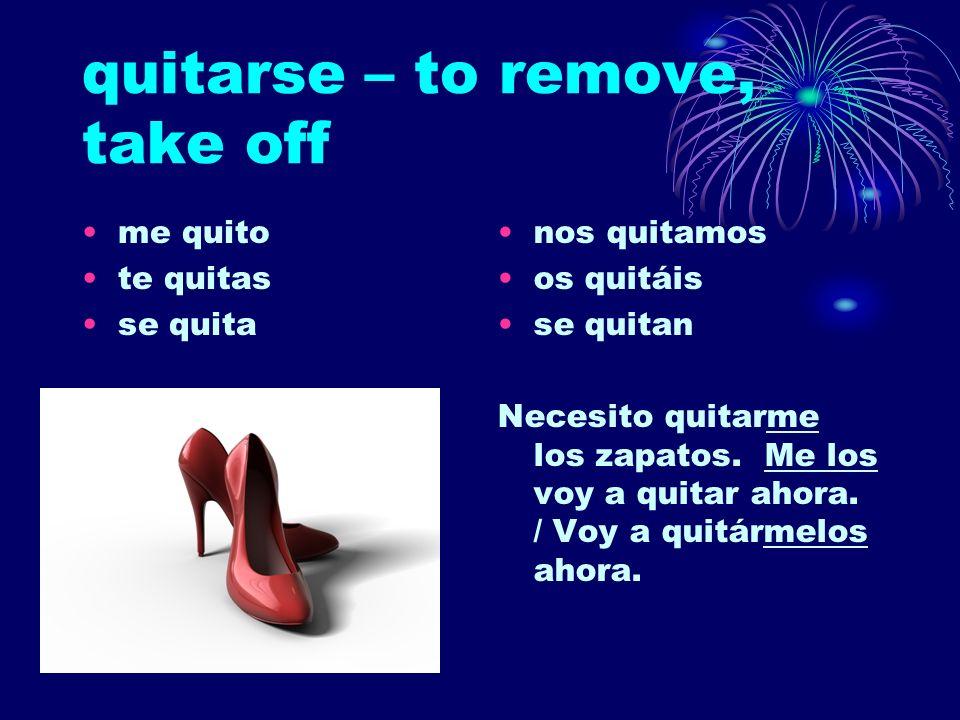 quitarse – to remove, take off me quito te quitas se quita nos quitamos os quitáis se quitan Necesito quitarme los zapatos. Me los voy a quitar ahora.