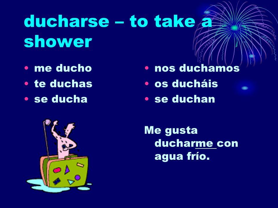 ducharse – to take a shower me ducho te duchas se ducha nos duchamos os ducháis se duchan Me gusta ducharme con agua frío.