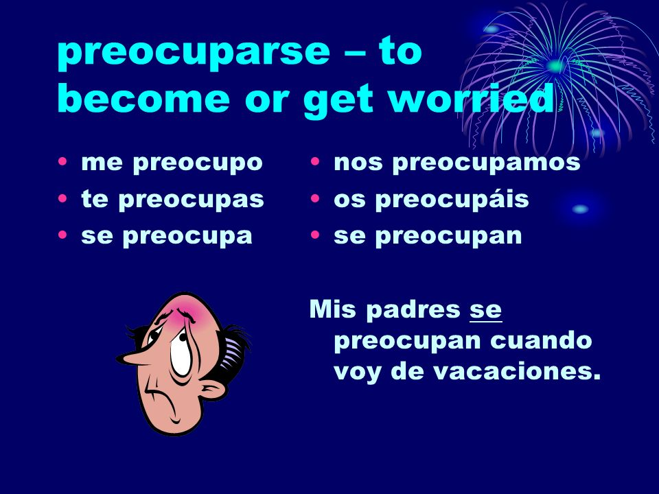 preocuparse – to become or get worried me preocupo te preocupas se preocupa nos preocupamos os preocupáis se preocupan Mis padres se preocupan cuando