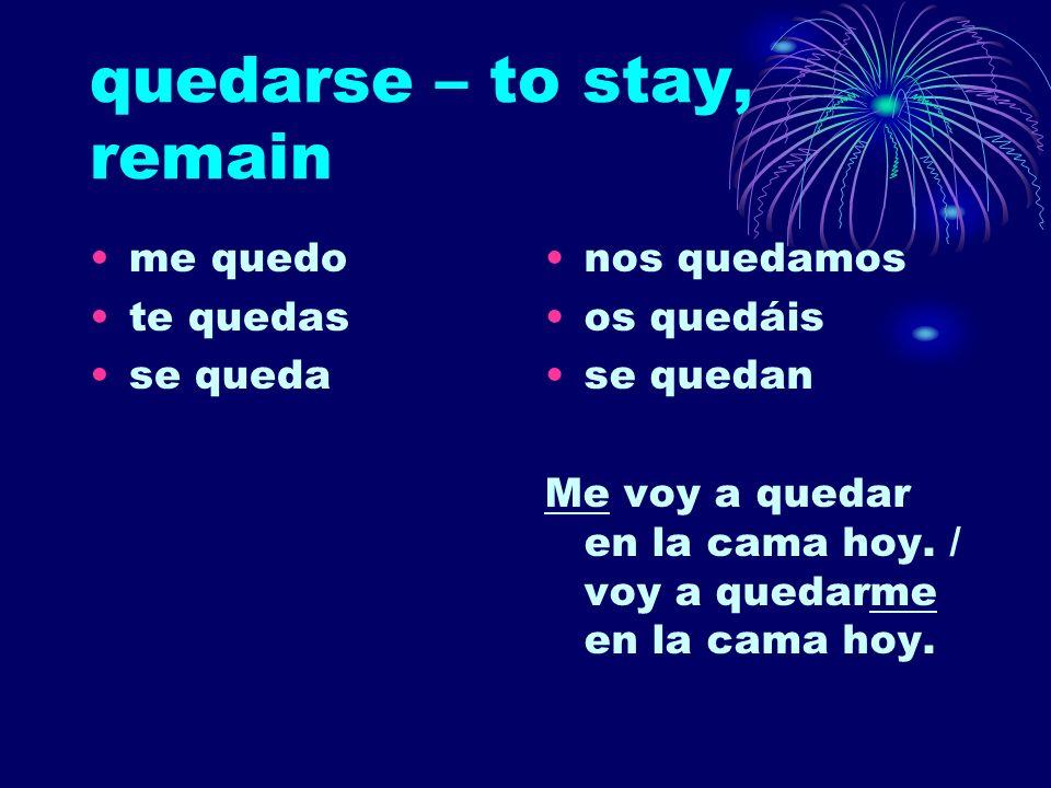 quedarse – to stay, remain me quedo te quedas se queda nos quedamos os quedáis se quedan Me voy a quedar en la cama hoy. / voy a quedarme en la cama h