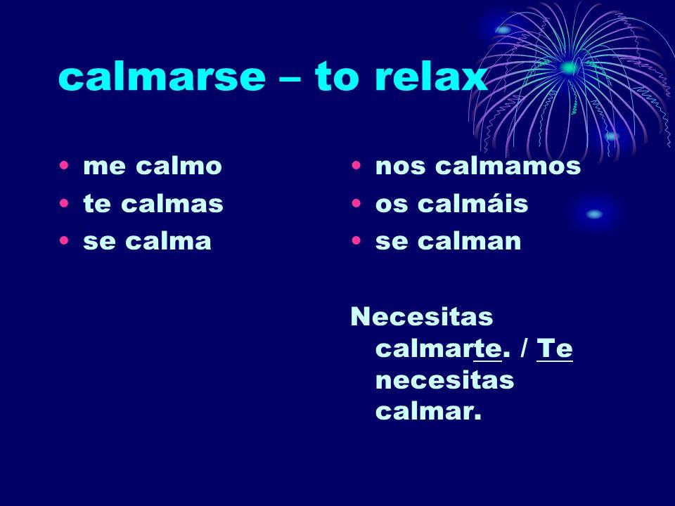 calmarse – to relax me calmo te calmas se calma nos calmamos os calmáis se calman Necesitas calmarte. / Te necesitas calmar.