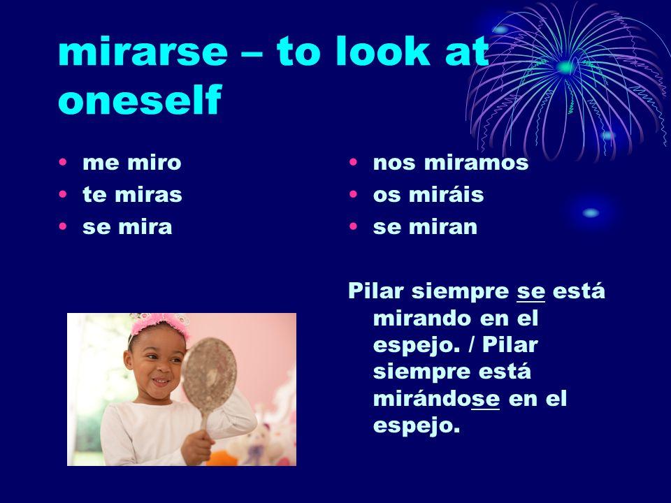 mirarse – to look at oneself me miro te miras se mira nos miramos os miráis se miran Pilar siempre se está mirando en el espejo. / Pilar siempre está