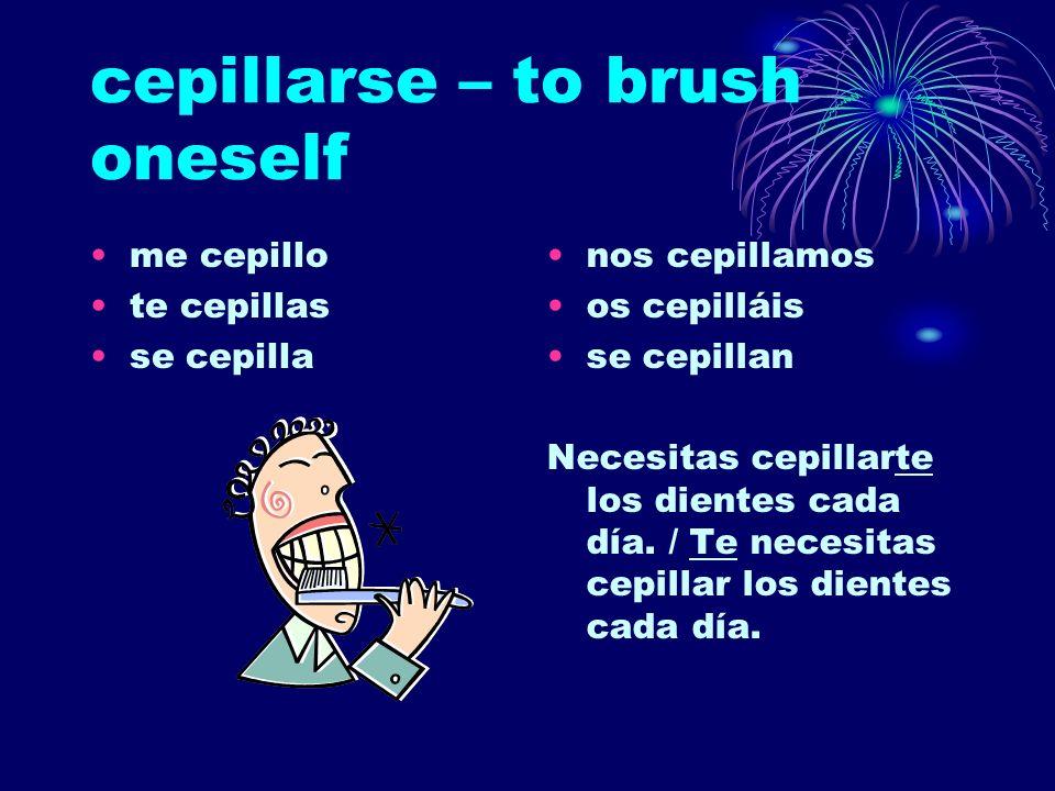 cepillarse – to brush oneself me cepillo te cepillas se cepilla nos cepillamos os cepilláis se cepillan Necesitas cepillarte los dientes cada día. / T