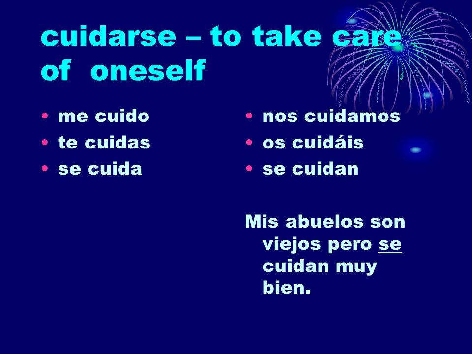 cuidarse – to take care of oneself me cuido te cuidas se cuida nos cuidamos os cuidáis se cuidan Mis abuelos son viejos pero se cuidan muy bien.