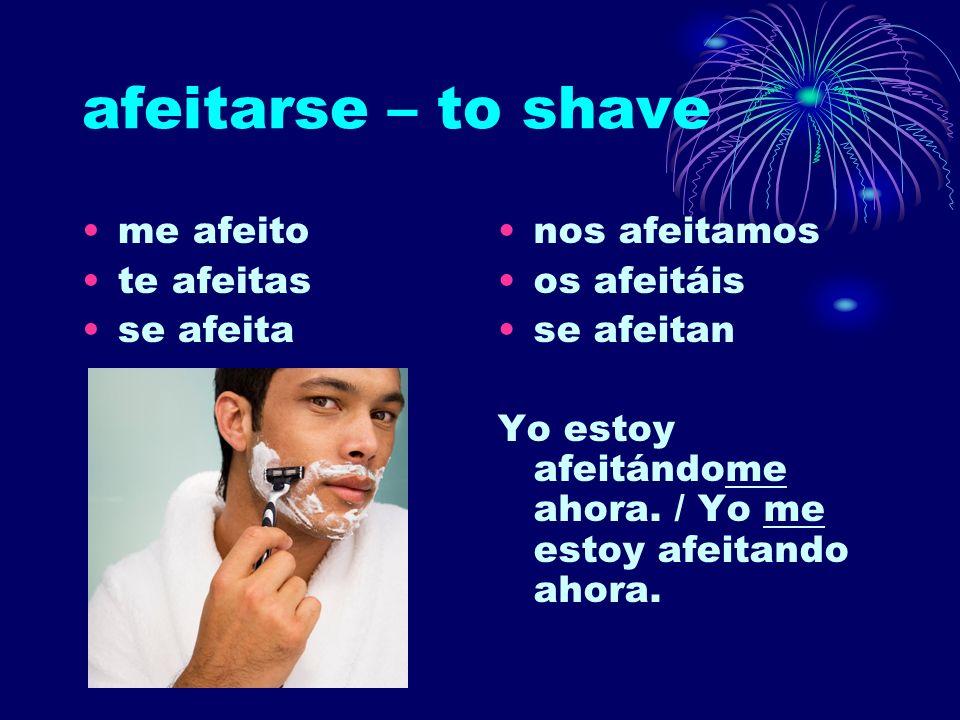 afeitarse – to shave me afeito te afeitas se afeita nos afeitamos os afeitáis se afeitan Yo estoy afeitándome ahora. / Yo me estoy afeitando ahora.