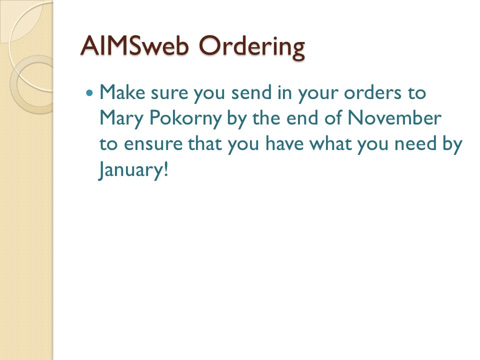 AIMSweb Ordering Make sure you send in your orders to Mary Pokorny by the end of November to ensure that you have what you need by January!