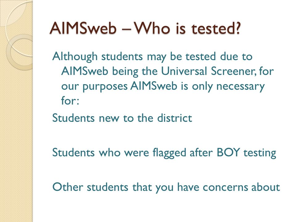 AIMSweb – Who is tested? Although students may be tested due to AIMSweb being the Universal Screener, for our purposes AIMSweb is only necessary for:
