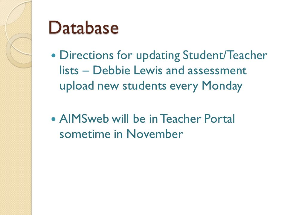 Database Directions for updating Student/Teacher lists – Debbie Lewis and assessment upload new students every Monday AIMSweb will be in Teacher Portal sometime in November