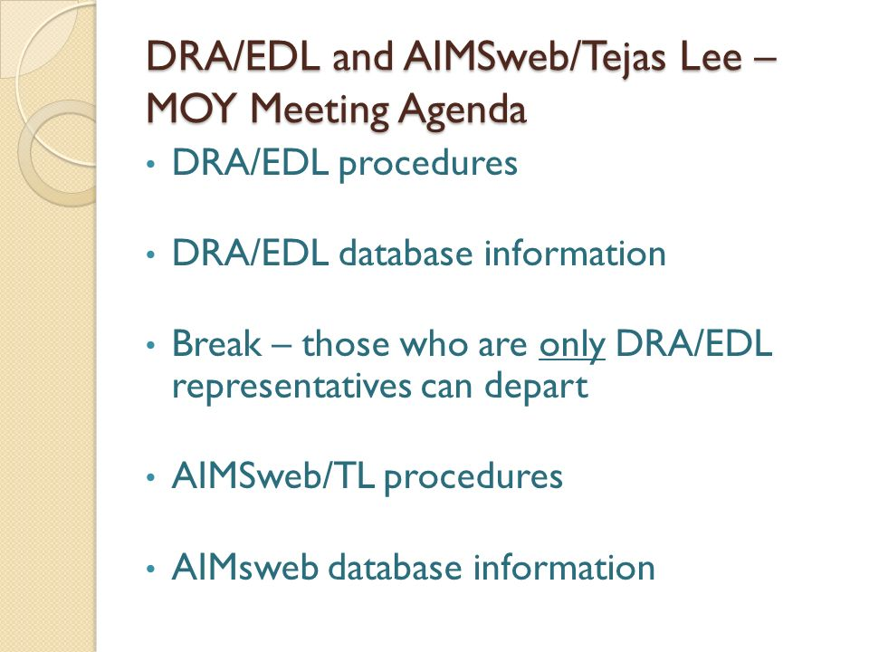 DRA/EDL and AIMSweb/Tejas Lee – MOY Meeting Agenda DRA/EDL procedures DRA/EDL database information Break – those who are only DRA/EDL representatives can depart AIMSweb/TL procedures AIMsweb database information
