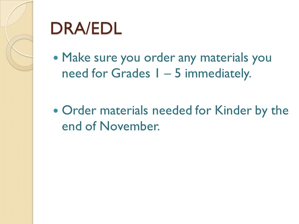 DRA/EDL Make sure you order any materials you need for Grades 1 – 5 immediately. Order materials needed for Kinder by the end of November.