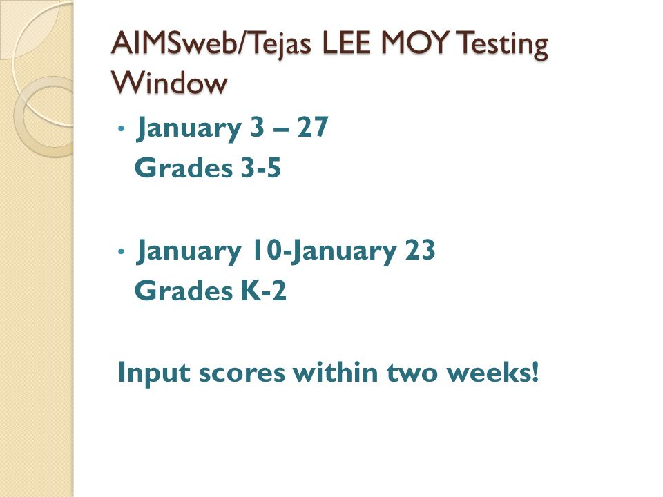 AIMSweb/Tejas LEE MOY Testing Window January 3 – 27 Grades 3-5 January 10-January 23 Grades K-2 Input scores within two weeks!