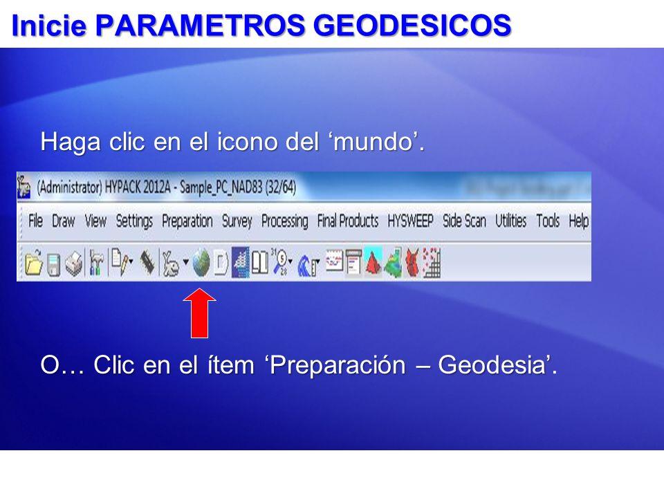 Inicie PARAMETROS GEODESICOS Haga clic en el icono del mundo. O… Clic en el ítem Preparación – Geodesia O… Clic en el ítem Preparación – Geodesia.