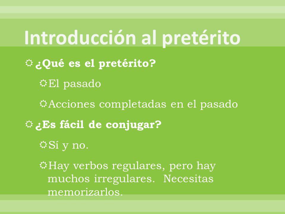 ¿Qué es el pretérito? El pasado Acciones completadas en el pasado ¿Es fácil de conjugar? Sí y no. Hay verbos regulares, pero hay muchos irregulares. N