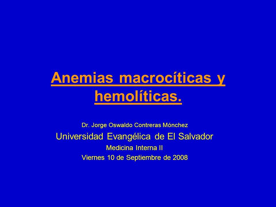 Anemias macrocíticas y hemolíticas. Dr. Jorge Oswaldo Contreras Mónchez Universidad Evangélica de El Salvador Medicina Interna II Viernes 10 de Septie