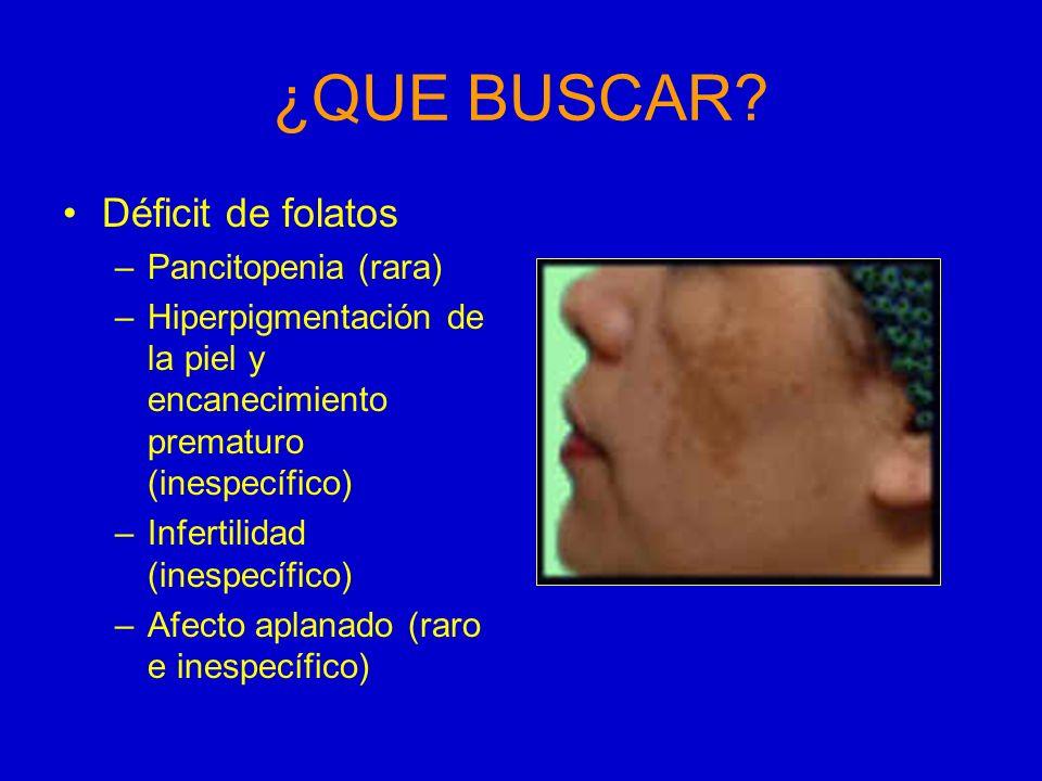 ¿QUE BUSCAR? Déficit de folatos –Pancitopenia (rara) –Hiperpigmentación de la piel y encanecimiento prematuro (inespecífico) –Infertilidad (inespecífi