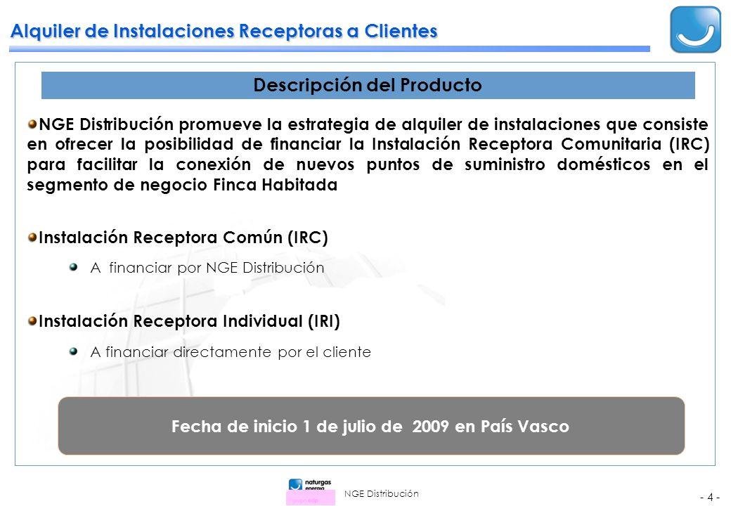 NGE Distribución - 4 - Alquiler de Instalaciones Receptoras a Clientes NGE Distribución promueve la estrategia de alquiler de instalaciones que consiste en ofrecer la posibilidad de financiar la Instalación Receptora Comunitaria (IRC) para facilitar la conexión de nuevos puntos de suministro domésticos en el segmento de negocio Finca Habitada Instalación Receptora Común (IRC) A financiar por NGE Distribución Instalación Receptora Individual (IRI) A financiar directamente por el cliente Descripción del Producto Fecha de inicio 1 de julio de 2009 en País Vasco