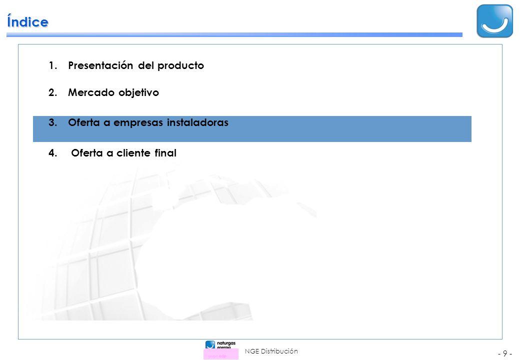 NGE Distribución - 9 - Índice 1.Presentación del producto 2.Mercado objetivo 3.Oferta a empresas instaladoras 4.Oferta a cliente final