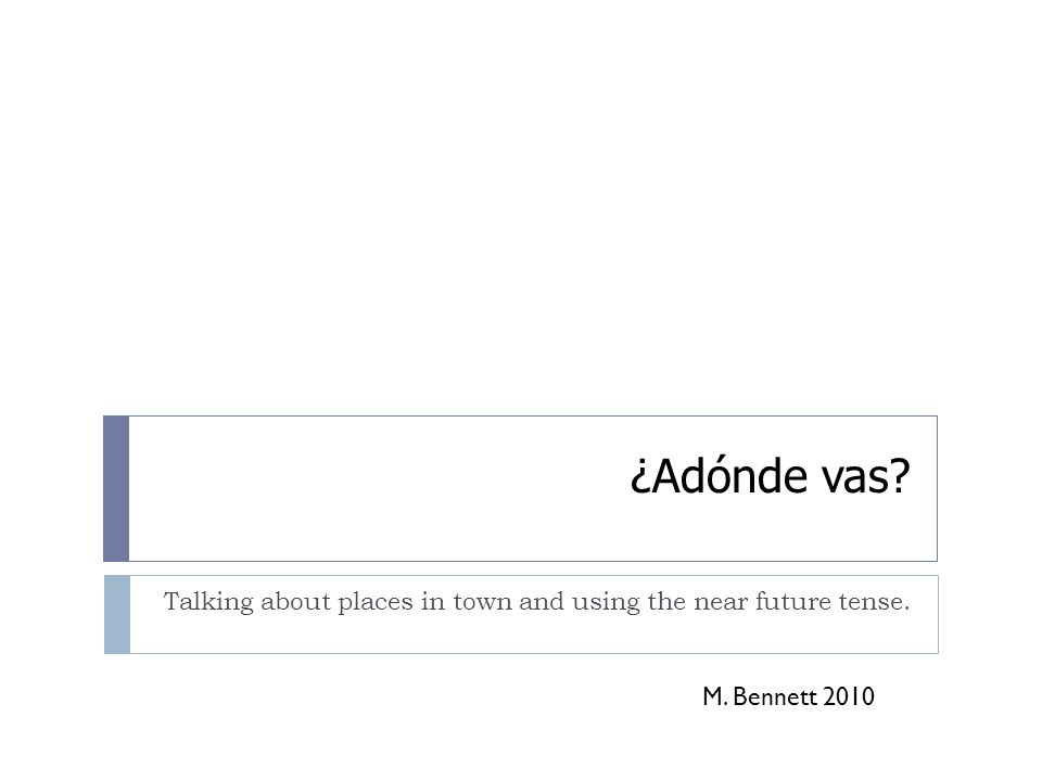 ¿Adónde vas? Talking about places in town and using the near future tense. M. Bennett 2010