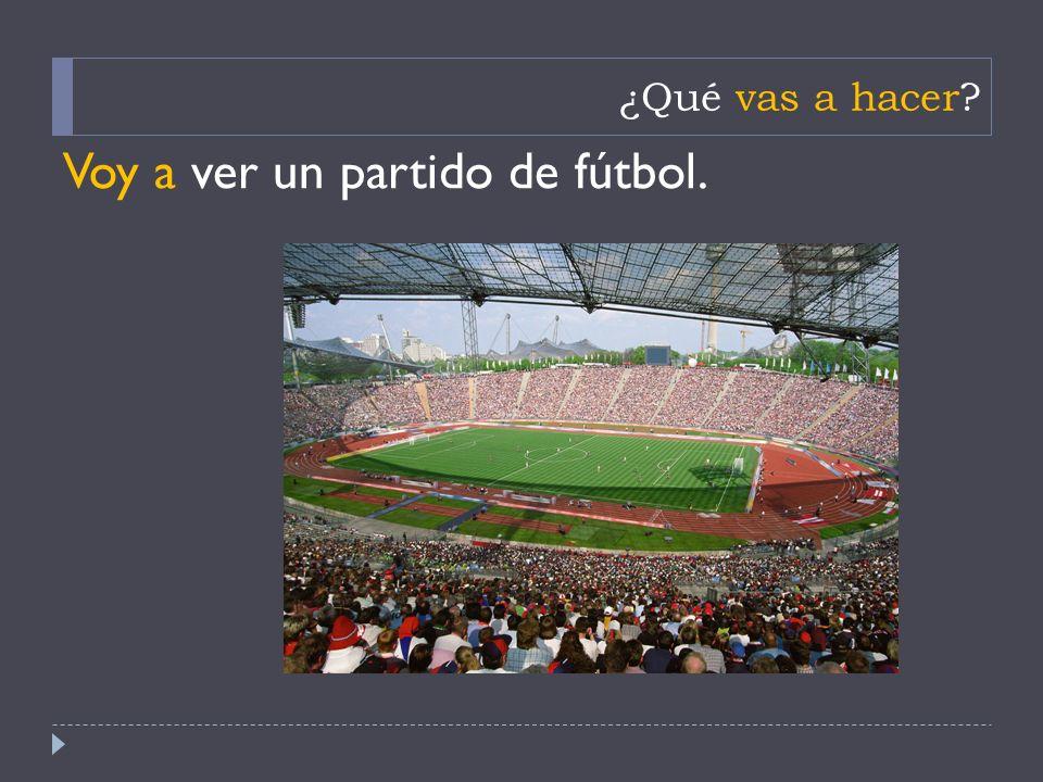 ¿Qué vas a hacer Voy a ver un partido de fútbol.