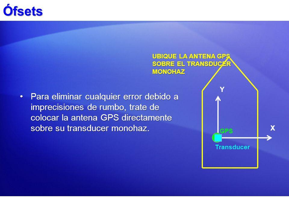 Ófsets Para eliminar cualquier error debido a imprecisiones de rumbo, trate de colocar la antena GPS directamente sobre su transducer monohaz.Para eli