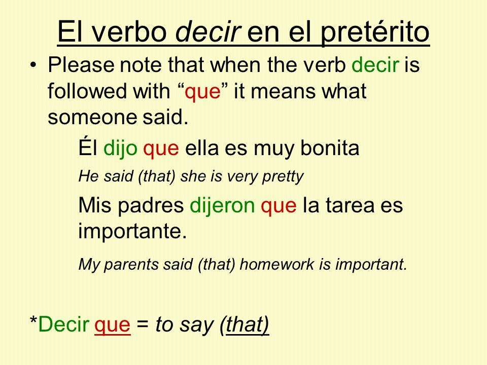 El verbo decir en el pretérito Please note that when the verb decir is followed with que it means what someone said. Él dijo que ella es muy bonita He