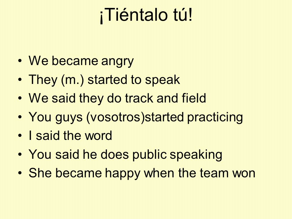 ¡Tiéntalo tú! We became angry They (m.) started to speak We said they do track and field You guys (vosotros)started practicing I said the word You sai