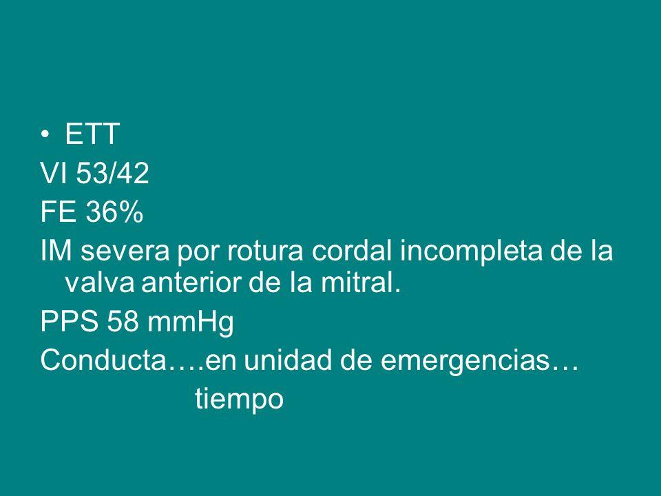 ETT VI 53/42 FE 36% IM severa por rotura cordal incompleta de la valva anterior de la mitral. PPS 58 mmHg Conducta….en unidad de emergencias… tiempo