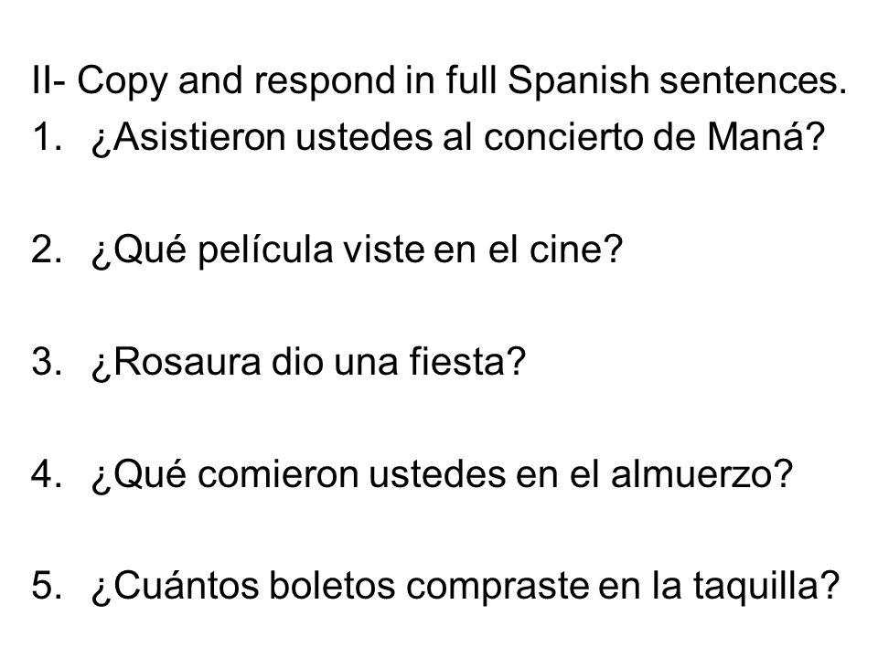II- Copy and respond in full Spanish sentences. 1.¿Asistieron ustedes al concierto de Maná.