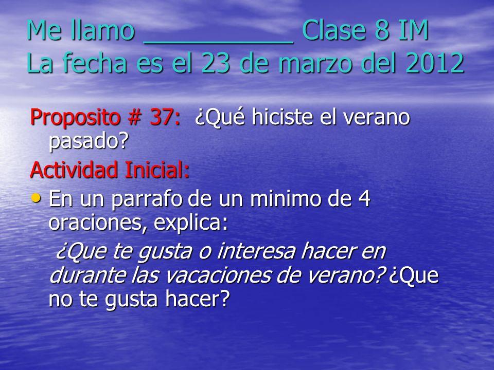 Me llamo __________ Clase 8 IM La fecha es el 23 de marzo del 2012 Proposito # 37: ¿Qué hiciste el verano pasado? Actividad Inicial: En un parrafo de