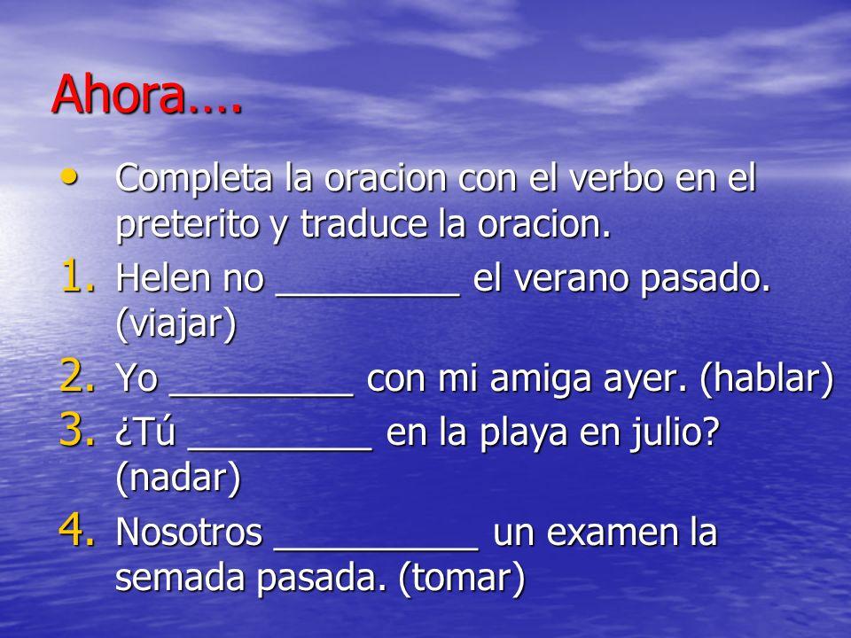Ahora…. Completa la oracion con el verbo en el preterito y traduce la oracion. Completa la oracion con el verbo en el preterito y traduce la oracion.