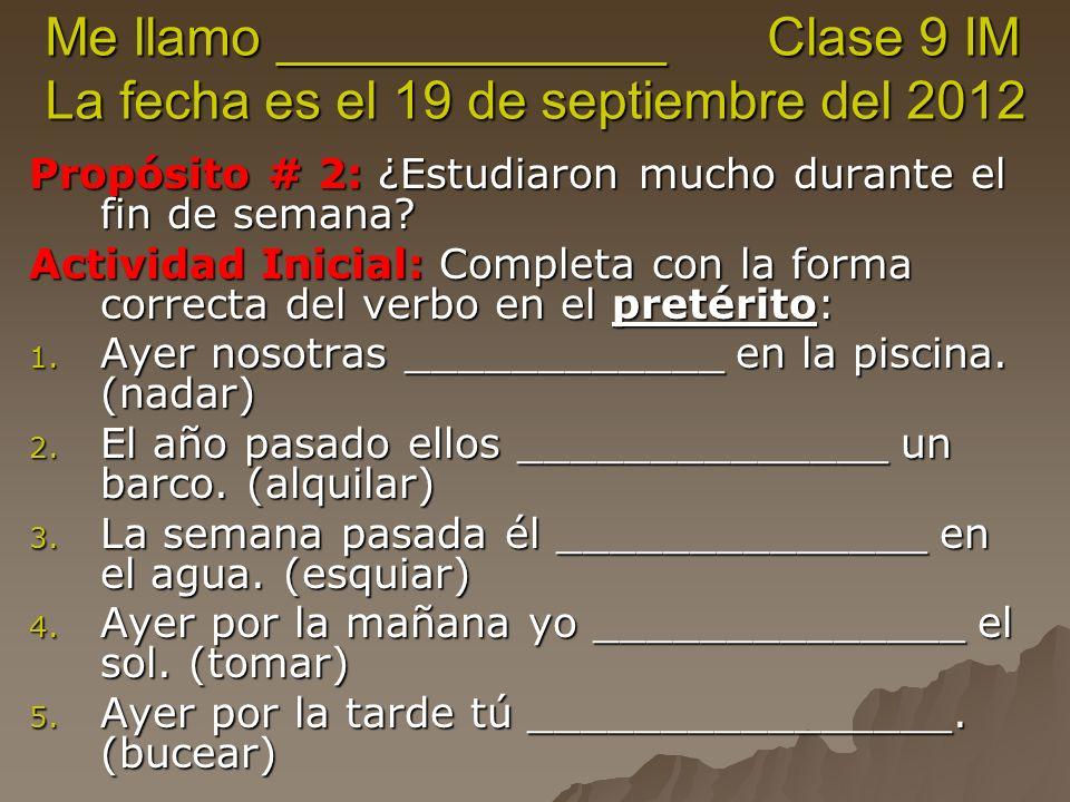 Me llamo _____________ Clase 9 IM La fecha es el 19 de septiembre del 2012 Propósito # 2: ¿Estudiaron mucho durante el fin de semana.