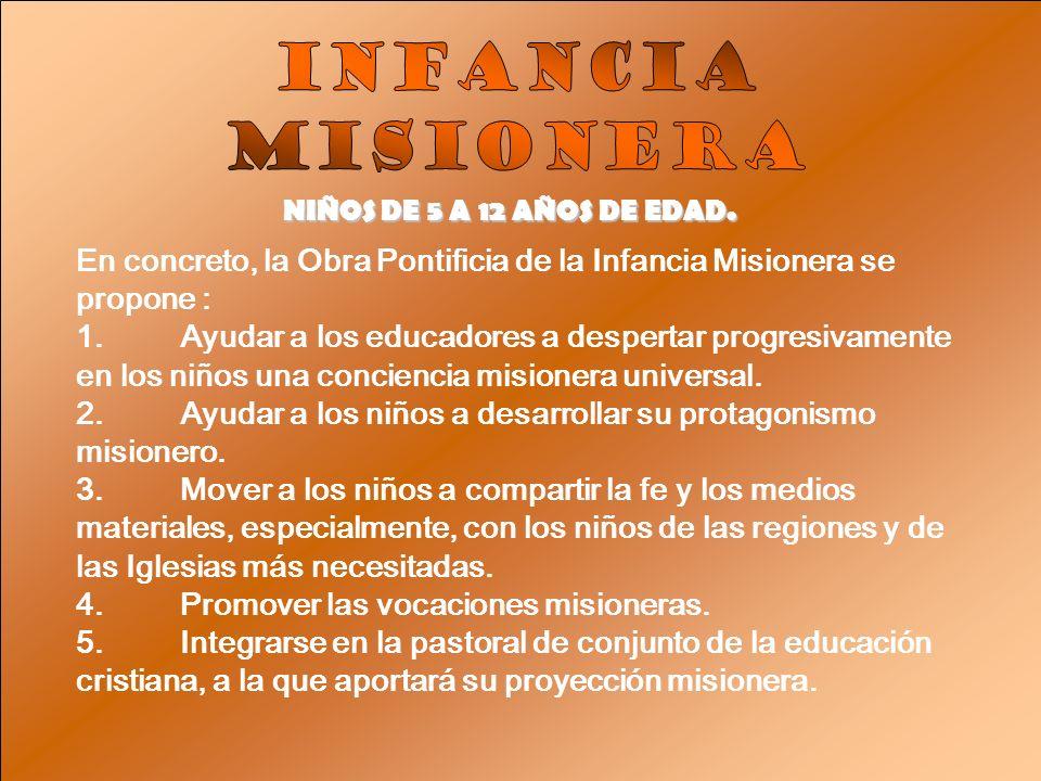 NIÑOS DE 5 A 12 AÑOS DE EDAD. En concreto, la Obra Pontificia de la Infancia Misionera se propone : 1.Ayudar a los educadores a despertar progresivame
